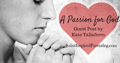 A Passion For God, Guest Post by Kate Taliaferro (kktaliaferro.wordpress.com) for saintinspiredparenting.com