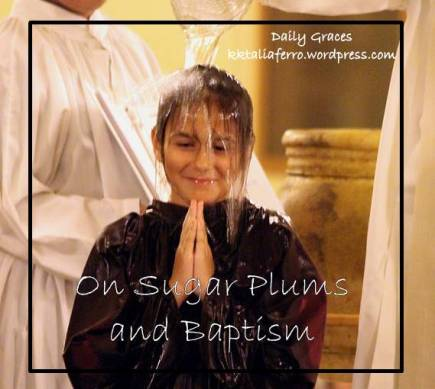 On Sugar Plums and Baptism. Daily Graces at kktaliaferro.wordpress.com