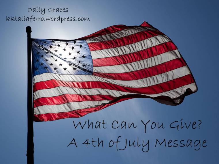 What Can You Give? A 4th of July Message. Daily Graces. kktalifaerro.wordpress.com