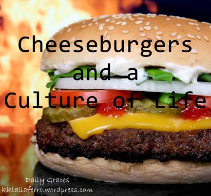 Cheeseburgers and a Culture of Life from Daily Graces at kktaliaferro.wordpress.com