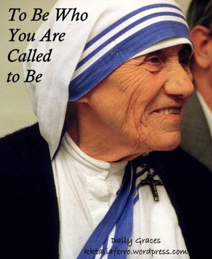 To Be Who You are Called to Be: In honor of Mother Teresa's Canonization. Daily Graces at kktaliaferro.wordpress.com